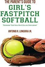 The Parent's Guide to Girl's Fastpitch Softball: Preparing Your Child For A College Scholarship
