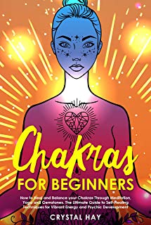 Chakras for Beginners: How to Heal and Balance your Chakras Through Meditation, Yoga and Gemstones. The Ultimate Guide to Self-Healing Techniques for Vibrant Energy and Psychic Development