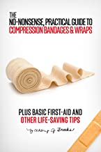 The No-Nonsense, Practical Guide to Compression Bandages & Wraps: PLUS Basic First-Aid and Other Life-Saving Tips
