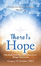 There Is Hope: I Was Healed from Metastatic Kidney Cancer Through Faith in Jesus