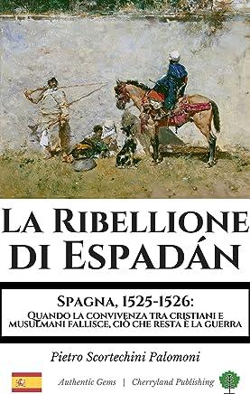 La Ribellione di Espadán: Spagna, 1525-1526: Quando la convivenza tra cristiani e  musulmani fallisce, ciò che resta è la guerra (Authentic Gems Vol. 1)