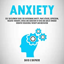 Anxiety: Self Development Guide for Overcoming Anxiety, Panic Attacks, Depression, Negative Thoughts, Stress and Addiction in Teens and Adults Through Cognitive Behavioral Therapy and Meditation