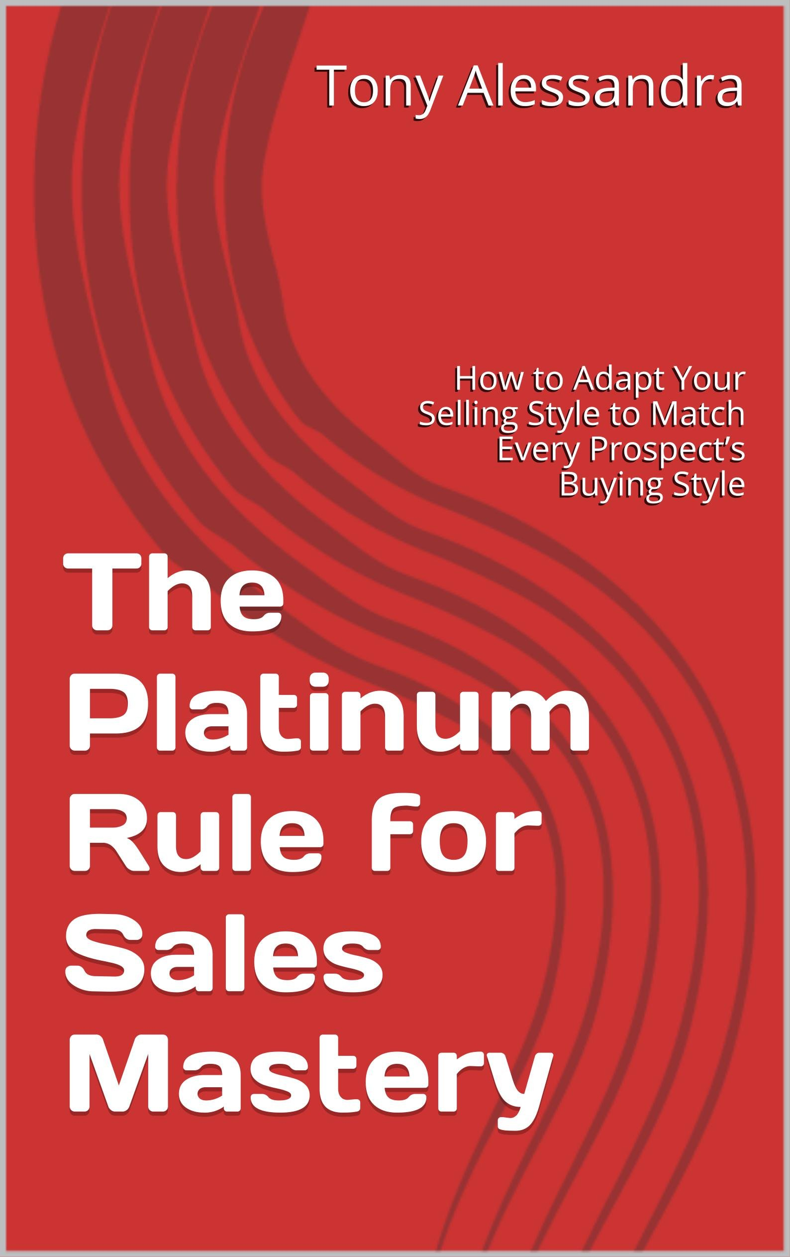 The Platinum Rule for Sales Mastery: How to Adapt Your Selling Style to Match Every Prospect's Buying Style