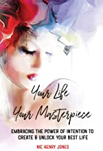 Your Life Your Masterpiece: Embracing the Power of Intention to Create & Unlock Your Best Life