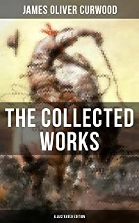 The Collected Works of James Oliver Curwood (Illustrated Edition): The Gold Hunters, The Grizzly King, The Wolf Hunters, Kazan, Baree, The Danger Trail, ... The Hunted Woman, The Valley of Silent Men…
