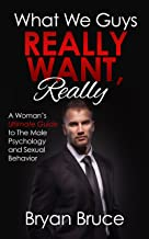 What We Guys Really Want, Really: A Woman's Ultimate Guide to The Male Psychology and Sexual Behavior (How to read our minds, why we cheat, why we don't commit, why we lose interest, avoid rejection)
