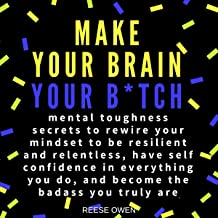 Make Your Brain Your B*tch: Mental Toughness Secrets to Rewire Your Mindset to Be Resilient and Relentless, Have Self Conf...