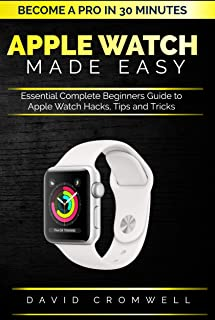 Apple watch Made Easy: Essential Complete Beginners Guide to Apple Watch Hacks, Tips and Tricks (Become a Pro in 30 minutes) For Seniors