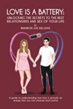 Love is a Battery: Unlocking the Secrets to the Best Relationships and Sex of Your Life: A Guide to understanding how love is actually an energy that you can channel and control