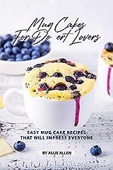 Mug Cakes for Dessert Lovers: Easy Mug Cake Recipes That Will Impress Everyone Kindle Edition