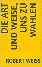 Die Art und Weise, uns zu wahlen (German Edition)