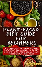 Plant-based Diet Guide for Beginners: A Complete Healthy Eating Cookbook including 50 Tasty Recipes for Your Meal Plan Throughout the Year