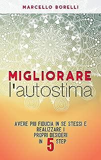 Migliorare l'autostima: Avere più fiducia in se stessi e realizzare i propri desideri in 5 step (Italian Edition)