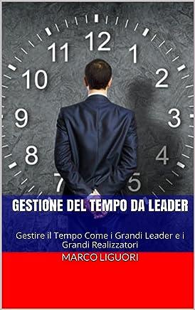 Gestione del Tempo da Leader - Time Management - Gestione delle Risorse - Obiettivi - Successo - Psicologia: Gestire il Tempo Come i Grandi Leader e i Grandi Realizzatori