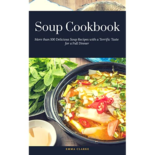 Soup Cookbook: More than 100 Delicious Soup Recipes with a Terrific Taste for a Full Dinner (Easy Meal Book 32)