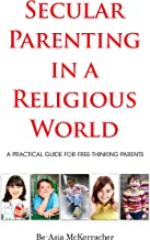Secular Parenting in a Religious World: Practical Advice for Free-Thinking Parents