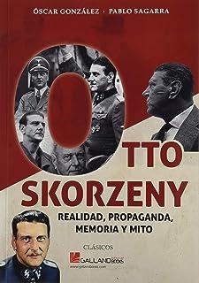 Otto Skorzeny.: Realidad, propaganda, memoria y mito.