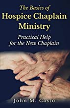 The Basics of Hospice Chaplain Ministry: Practical Help for the New Chaplain