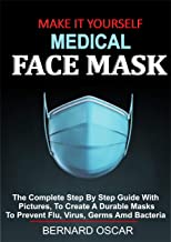 MAKE IT YOURSELF MEDICAL FACE MASK: The Complete Step By Step Guide With Pictures, To Create A Durable Mask To Prevent Flu, Virus, Germs And Bacteria (English Edition)