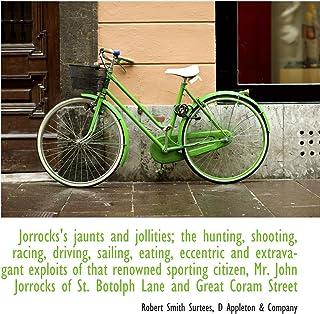 Jorrocks's jaunts and jollities; the hunting, shooting, racing, driving, sailing, eating, eccentric and extravagant exploi...
