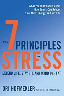 The 7 Principles of Stress: Extend Life, Stay Fit, and Ward Off Fat--What You Didn't Know about How Stress Can Reboot Your Mind, Energy, and Sex Life