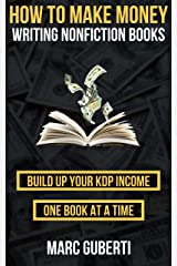 How To Make Money Writing Nonfiction Books: Build Up Your Kindle Income One Book At A Time Kindle Edition