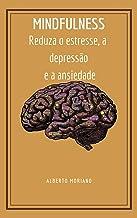 MINDFULNESS: Reduza o estresse, a depressão e a ansiedade (AUTO-AJUDA E DESENVOLVIMENTO PESSOAL Livro 7)