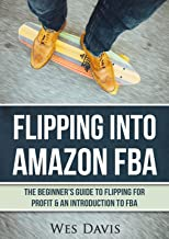 Flipping Into Amazon FBA: The Beginner's Guide to Flipping for Profit & An Introduction to FBA (Create An Online Income From Thrift Store Flipping, Retail Arbitrage, & Amazon FBA) + Bonus Material