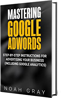 Mastering Google Adwords 2020: Step-by-Step Instructions for Advertising Your Business (Including Google Analytics)
