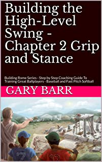 Building the High-Level Swing - Chapter 2 Grip and Stance: Building Rome Series - Step by Step Coaching Guide To Training Great Ballplayers - Baseball and Fast Pitch Softball