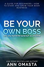 Be Your Own Boss as an Independent Author: A guide for beginners––how to start and grow your book business