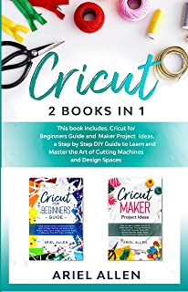 CRICUT 2 BOOKS IN 1: This book includes. Cricut for Beginners Guide and Maker Project Ideas, a Step by Step DIY guide to Learn and Master the Art of Cutting Machines and Design Spaces