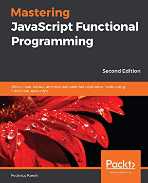Mastering JavaScript Functional Programming: Write clean, robust, and maintainable web and server code using functional JavaScript, 2nd Edition
