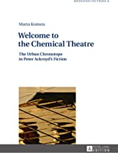 Welcome to the Chemical Theatre: The Urban Chronotope in Peter Ackroyds Fiction (Mediated Fictions Book 6)