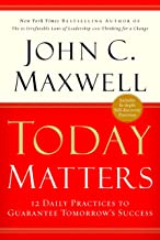 Today Matters : 12 Daily Practices To Guarantee Tomorrow's Success