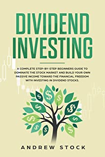 Dividend Investing: A Complete Step-by-Step Beginners Guide to Dominate the Stock Market and Build Your Own Passive Income Toward Financial Freedom with Investing in Dividend Stocks