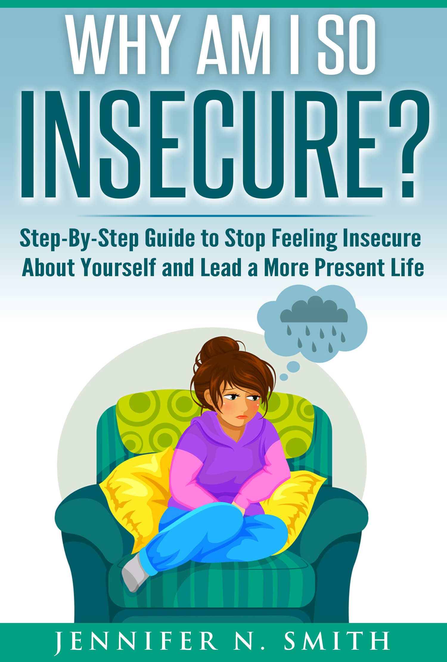 Anxiety Book: Why Am I So Insecure? Step-by-Step Guide to Stop Feeling Insecure About Yourself and Lead a More Present Life (Self Improvement Book 5)