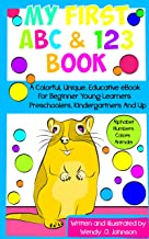 My First ABC & 123 Book: A Colorful, Unique, Educative eBook For Beginner Young Learners, Preschoolers, Kindergartners And Up