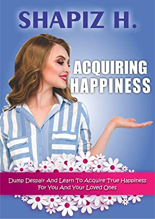 Acquiring Happiness: Dump Despair and Learn to Acquire True Happiness For You and Your Loved Ones (English Edition)