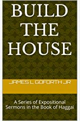 Build The House: A Series of Expositional Sermons in the Book of Haggai Kindle Edition