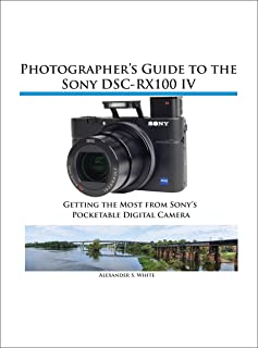 Photographer's Guide to the Sony DSC-RX100 IV: Getting the Most from Sony's Pocketable Digital Camera