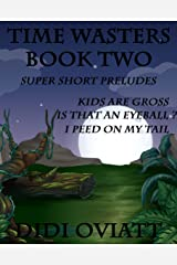 TIME WASTERS Book Two Super Short Preludes Kids Are Gross Is That An Eyeball? I Peed On My Tail Kindle Edition