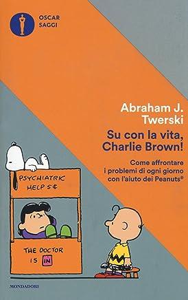 Su con la vita, Charlie Brown! Come affrontare i problemi di ogni giorno con laiuto dei Peanuts
