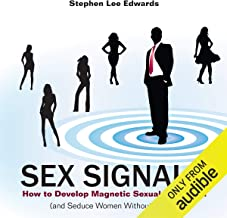 Sex Signals: How to Develop Magnetic Sexual Attraction (and Seduce Women Without Words)