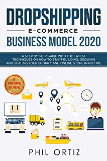 Dropshipping E-Commerce Business Model 2020: A Step-by-Step Guide With The Latest Techniques On How To Start Building , Growing and Scaling Your Shopify and Online Store in No Time
