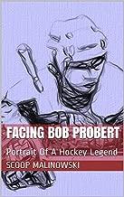 Facing Bob Probert: Portrait Of A Hockey Legend (Facing The Greats Book 5)