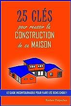 25 clés pour réussir la construction de sa maison: Le guide incontournable pour faire les bons choix (French Edition)