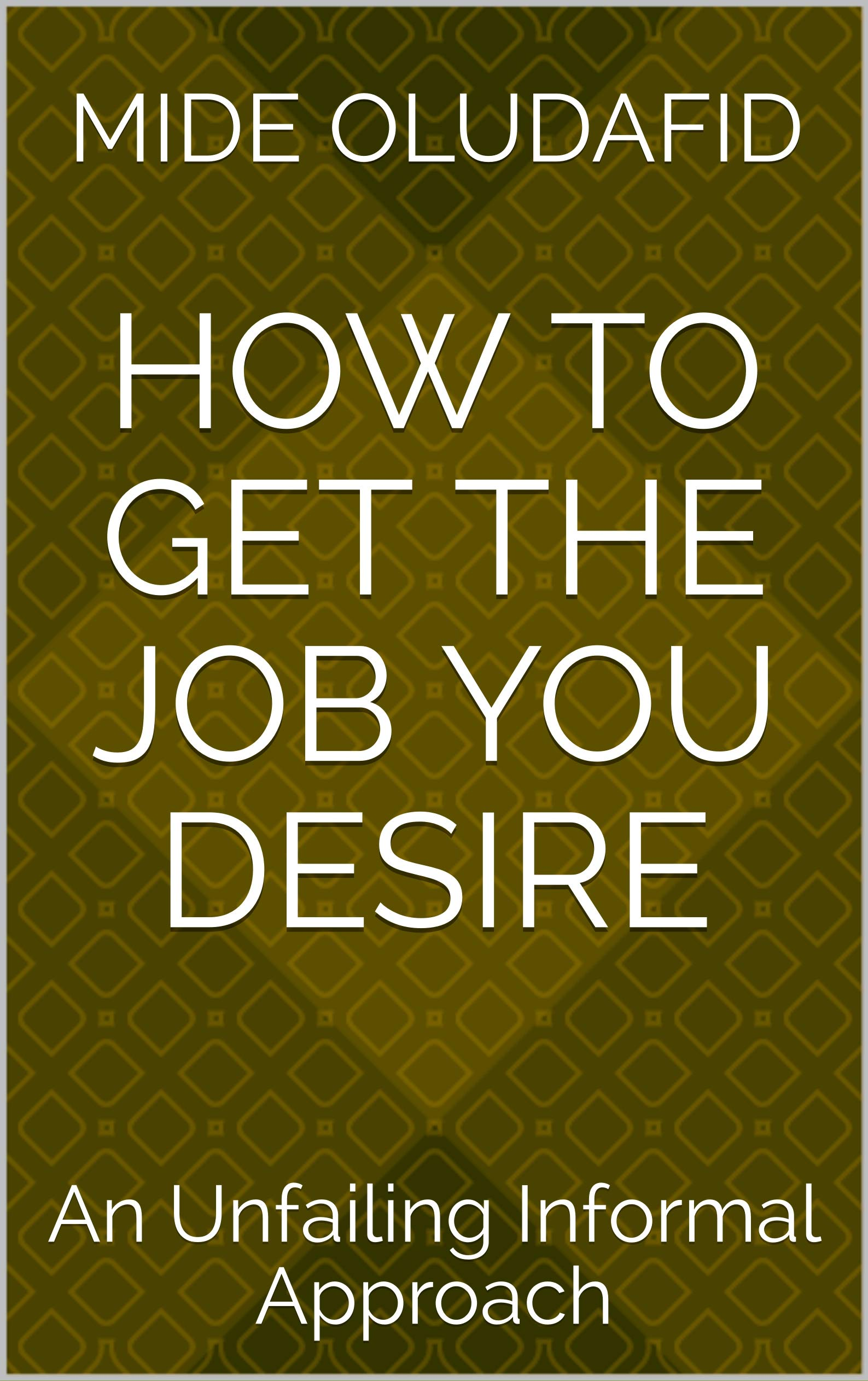 HOW TO GET THE JOB YOU DESIRE: An Unfailing Informal Approach