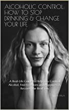 Alcoholic Control: How to Stop Drinking & Change Your Life: A Real-Life Guide to Help You Control Alcohol, Find Freedom and Happiness & Recover the Real You