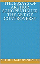 The Essays of Arthur Schopenhauer the Art of Cont (English Edition)